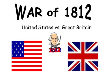 United States vs. Great Britain. After 30 years of independence, the United States found themselves drawn into a second war with Great Britain. How.