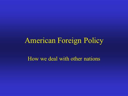 American Foreign Policy How we deal with other nations.