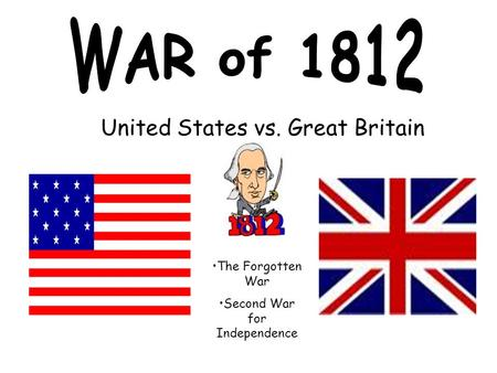 United States vs. Great Britain The Forgotten War Second War for Independence.