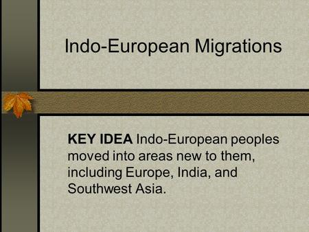 Indo-European Migrations KEY IDEA Indo-European peoples moved into areas new to them, including Europe, India, and Southwest Asia.