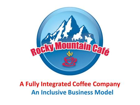 A Fully Integrated Coffee Company An Inclusive Business Model.