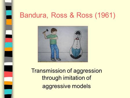 Bandura, Ross & Ross (1961) Transmission of aggression through imitation of aggressive models.