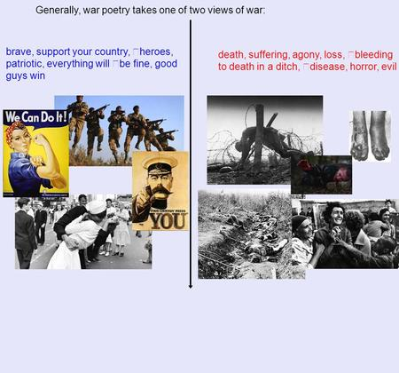 Generally, war poetry takes one of two views of war: brave, support your country, heroes, patriotic, everything will be fine, good guys win death, suffering,