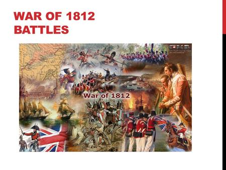 WAR OF 1812 BATTLES. BATTLE OF YORK April 27, 1813- The Americans capture the Canadian capital and burn and loot the city British officer goes behind.