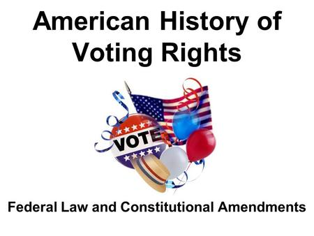 American History of Voting Rights Federal Law and Constitutional Amendments.