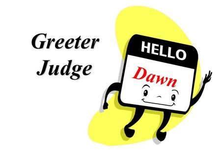 Greeter Judge Dawn o Instructions o Samples o Forms o Supplies 7:00 a.m. Greeter & Curbside Judge duty bag include: