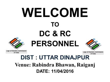 WELCOME TO DC & RC PERSONNEL DIST : UTTAR DINAJPUR Venue: Rabindra Bhawan, Raiganj DATE: 11/04/2016.