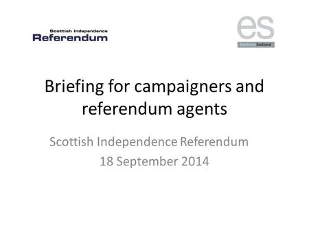 Briefing for campaigners and referendum agents Scottish Independence Referendum 18 September 2014.