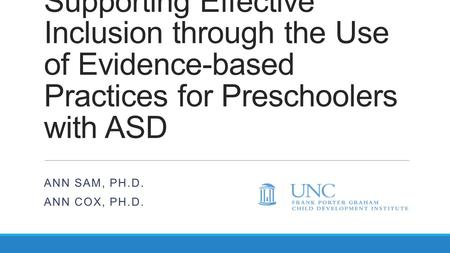Supporting Effective Inclusion through the Use of Evidence-based Practices for Preschoolers with ASD ANN SAM, PH.D. ANN COX, PH.D.