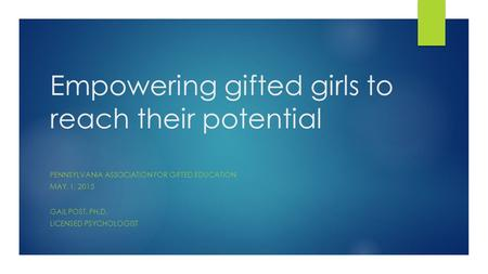 Empowering gifted girls to reach their potential PENNSYLVANIA ASSOCIATION FOR GIFTED EDUCATION MAY, 1, 2015 GAIL POST, PH.D. LICENSED PSYCHOLOGIST.