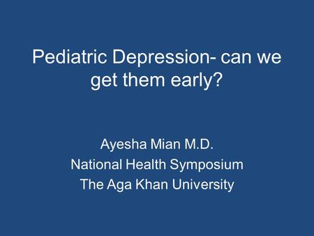Pediatric Depression- can we get them early? Ayesha Mian M.D. National Health Symposium The Aga Khan University.