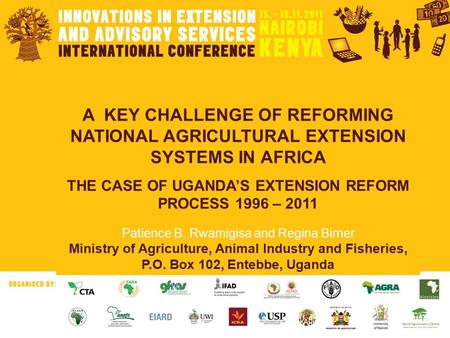 A KEY CHALLENGE OF REFORMING NATIONAL AGRICULTURAL EXTENSION SYSTEMS IN AFRICA THE CASE OF UGANDA'S EXTENSION REFORM PROCESS 1996 – 2011 Patience B. Rwamigisa.