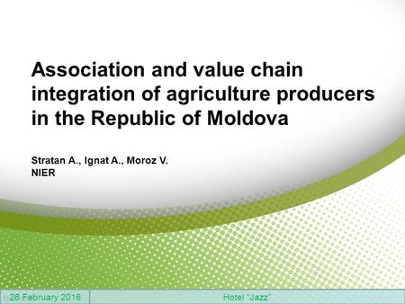 "Association and value chain integration of agriculture producers in the Republic of Moldova Stratan A., Ignat A., Moroz V. NIER 26 February 2016Hotel ""Jazz"""
