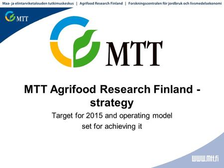 MTT Agrifood Research Finland - strategy Target for 2015 and operating model set for achieving it.