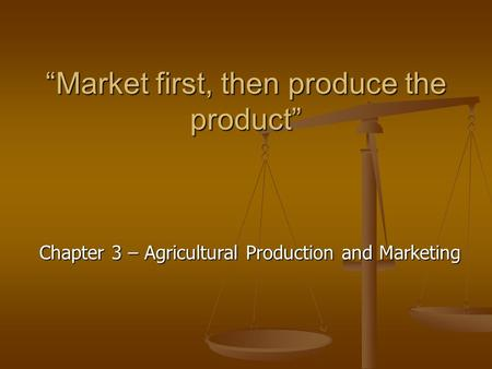 """Market first, then produce the product"" Chapter 3 – Agricultural Production and Marketing."