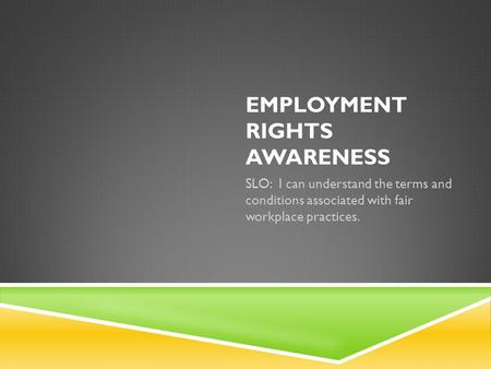 EMPLOYMENT RIGHTS AWARENESS SLO: I can understand the terms and conditions associated with fair workplace practices.