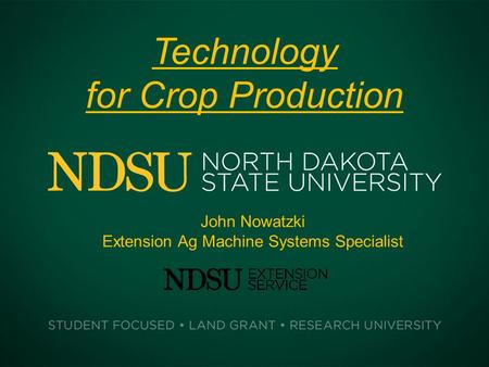 Technology for Crop Production John Nowatzki Extension Ag Machine Systems Specialist.