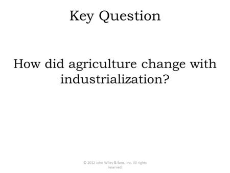 Key Question How did agriculture change with industrialization? © 2012 John Wiley & Sons, Inc. All rights reserved.