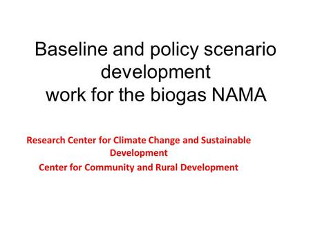 Baseline and policy scenario development work for the biogas NAMA Research Center for Climate Change and Sustainable Development Center for Community and.