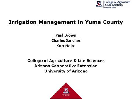 College of Agriculture & Life Sciences Arizona Cooperative Extension University of Arizona Paul Brown Charles Sanchez Kurt Nolte Irrigation Management.