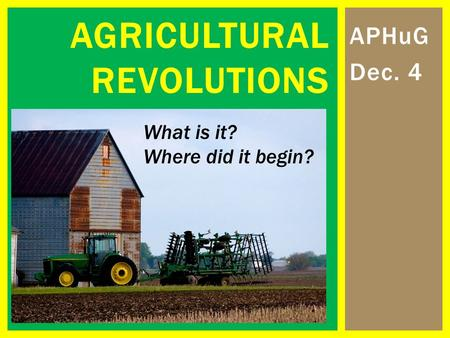 APHuG Dec. 4 AGRICULTURAL REVOLUTIONS What is it? Where did it begin?