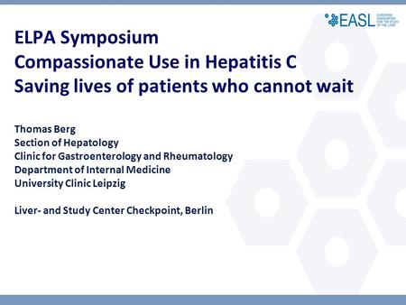 ELPA Symposium Compassionate Use in Hepatitis C Saving lives of patients who cannot wait Thomas Berg Section of Hepatology Clinic for Gastroenterology.