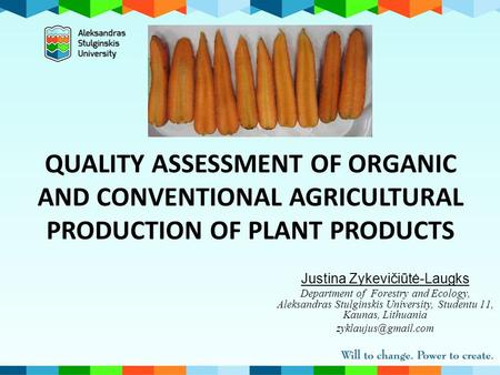 QUALITY ASSESSMENT OF ORGANIC AND CONVENTIONAL AGRICULTURAL PRODUCTION OF PLANT PRODUCTS Justina Zykevičiūtė-Laugks Department of Forestry and Ecology,