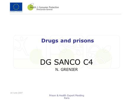 19 June 2007 Prison & Health Expert Meeting Paris Drugs and prisons DG SANCO C4 N. GRENIER.