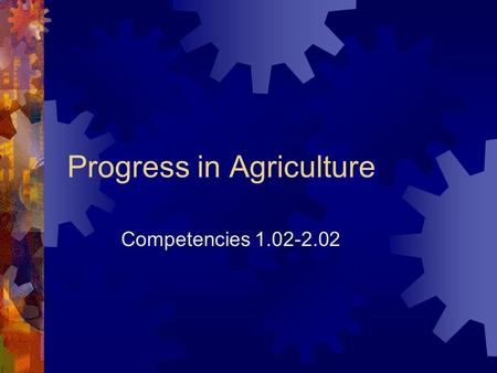 Progress in Agriculture Competencies 1.02-2.02. Progress Through Engineering  Little progress in agriculture is recorded before 1800 AD  The use of.