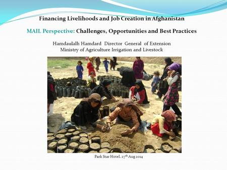 Financing Livelihoods and Job Creation in Afghanistan MAIL Perspective: Challenges, Opportunities and Best Practices Hamdaulalh Hamdard Director General.