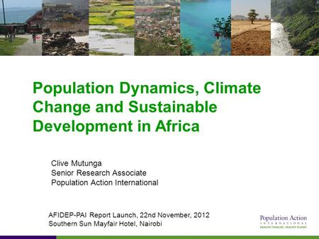 Population Dynamics, Climate Change and Sustainable Development in Africa Clive Mutunga Senior Research Associate Population Action International AFIDEP-PAI.