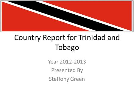 Country Report for Trinidad and Tobago Year 2012-2013 Presented By Steffony Green.