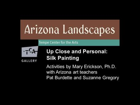 Up Close and Personal: Silk Painting Activities by Mary Erickson, Ph.D. with Arizona art teachers Pat Burdette and Suzanne Gregory.