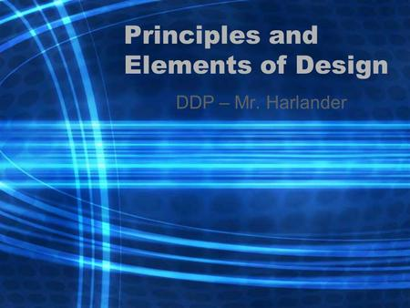 Principles and Elements of Design DDP – Mr. Harlander.
