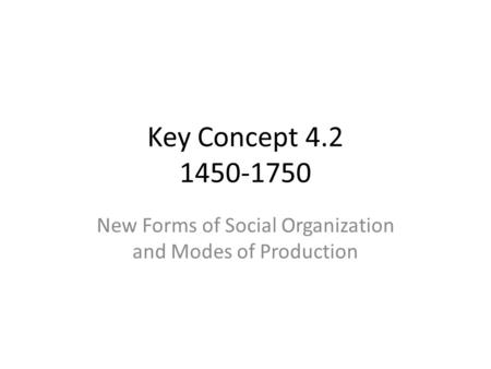Key Concept 4.2 1450-1750 New Forms of Social Organization and Modes of Production.