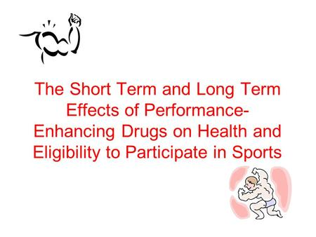 The Short Term and Long Term Effects of Performance- Enhancing Drugs on Health and Eligibility to Participate in Sports.