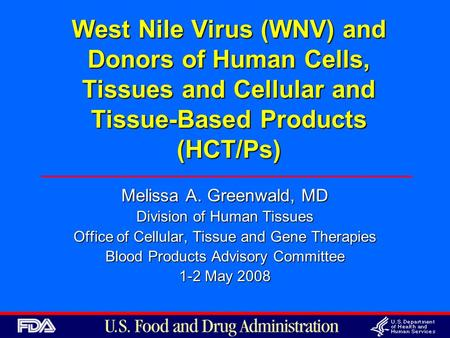 West Nile Virus (WNV) and Donors of Human Cells, Tissues and Cellular and Tissue-Based Products (HCT/Ps) Melissa A. Greenwald, MD Division of Human Tissues.