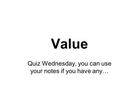 Value Quiz Wednesday, you can use your notes if you have any…