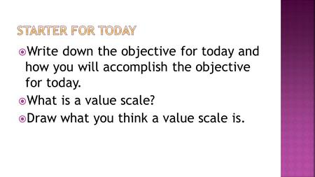  Write down the objective for today and how you will accomplish the objective for today.  What is a value scale?  Draw what you think a value scale.