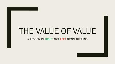THE VALUE OF VALUE A LESSON IN RIGHT AND LEFT BRAIN THINKING.