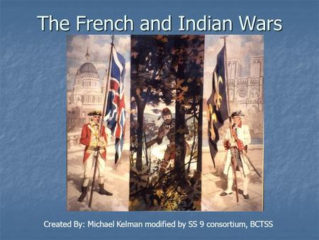 The French and Indian Wars Created By: Michael Kelman modified by SS 9 consortium, BCTSS.