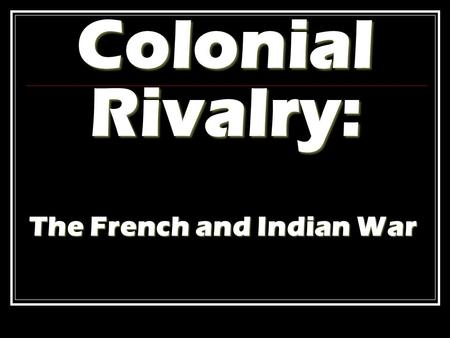 Colonial Rivalry: The French and Indian War. Colonial Rivalry By the mid-1700s, England, France, Spain & the Netherlands were locked in a struggle for.