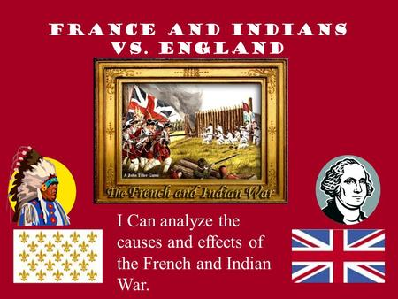 France and Indians VS. England I Can analyze the causes and effects of the French and Indian War.