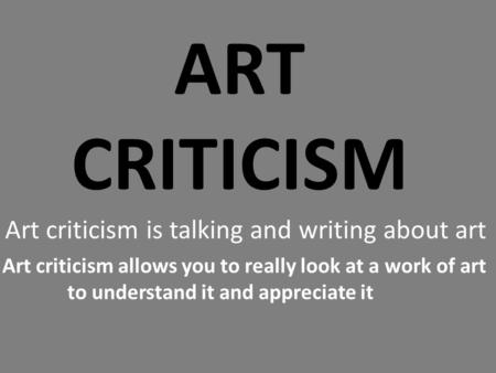 ART CRITICISM Art criticism is talking and writing about art Art criticism allows you to really look at a work of art to understand it and appreciate it.
