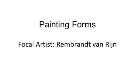Painting Forms Focal Artist: Rembrandt van Rijn. Painting Vocab 1.Chiaroscuro - using strong contrasts of light and dark to achieve a sense of volume.