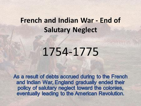 French and Indian War - End of Salutary Neglect 1754-1775.