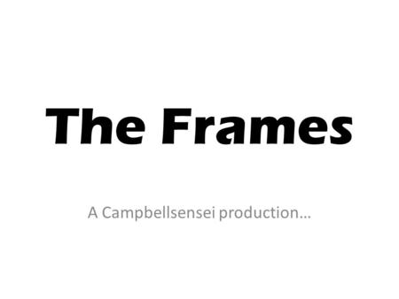The Frames A Campbellsensei production…. About the Frames There are 4 frames that the Board of Studies had developed to help you better understand art.