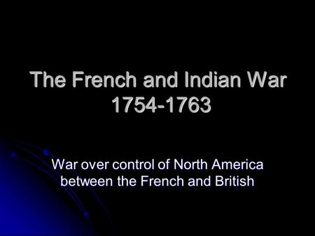 The French and Indian War 1754-1763 War over control of North America between the French and British.