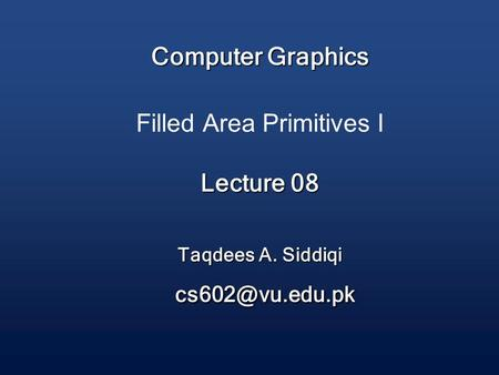 Computer Graphics Lecture 08 Taqdees A. Siddiqi Computer Graphics Filled Area Primitives I Lecture 08 Taqdees A. Siddiqi
