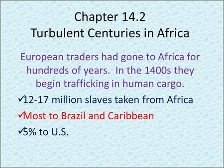 Chapter 14.2 Turbulent Centuries in Africa European traders had gone to Africa for hundreds of years. In the 1400s they begin trafficking in human cargo.